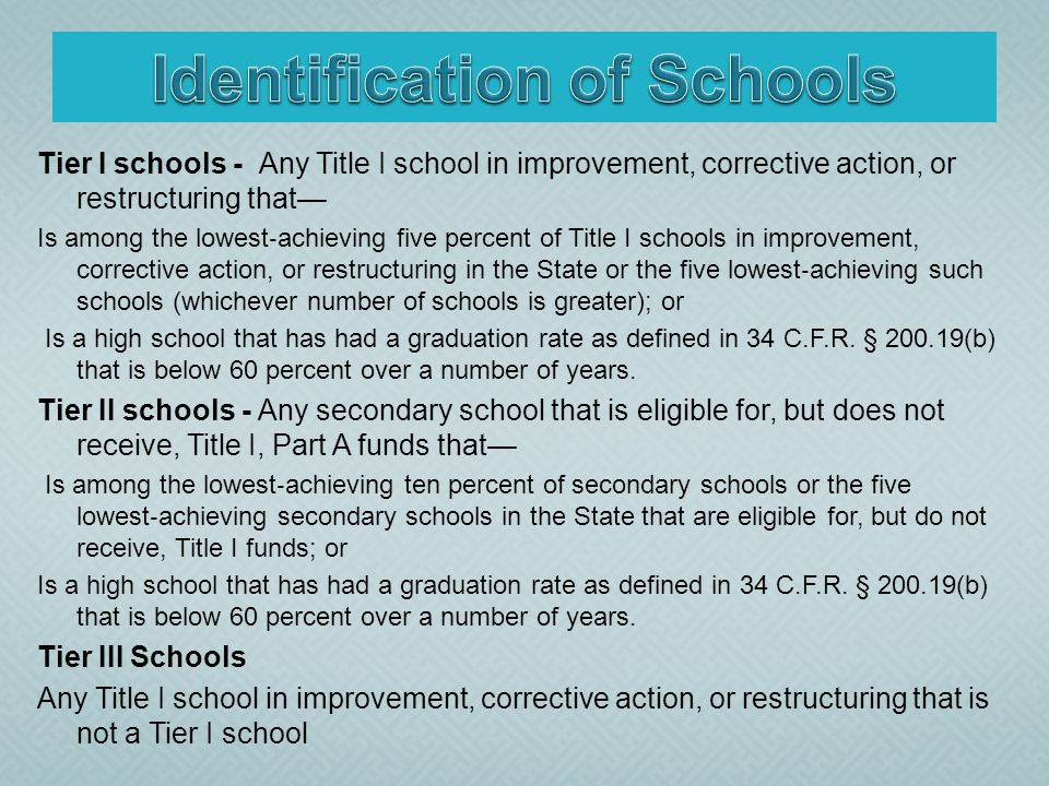 Tier I schools - Any Title I school in improvement, corrective action, or restructuring that Is among the lowest achieving five percent of Title I schools in improvement, corrective action, or restructuring in the State or the five lowest achieving such schools (whichever number of schools is greater); or Is a high school that has had a graduation rate as defined in 34 C.F.R.