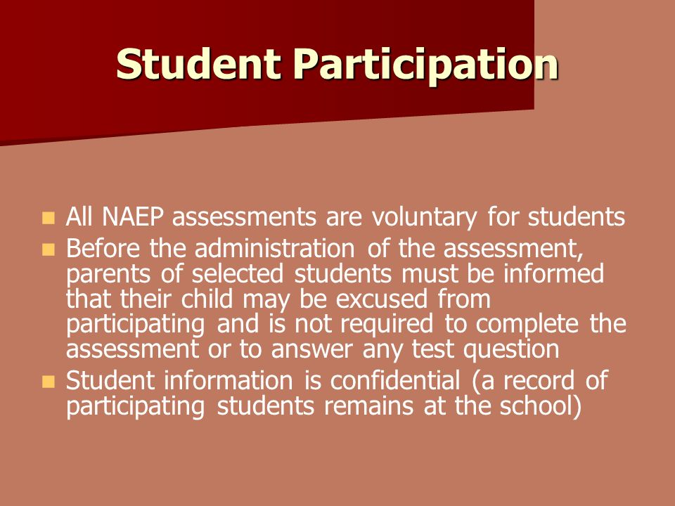 Student Participation All NAEP assessments are voluntary for students Before the administration of the assessment, parents of selected students must be informed that their child may be excused from participating and is not required to complete the assessment or to answer any test question Student information is confidential (a record of participating students remains at the school)
