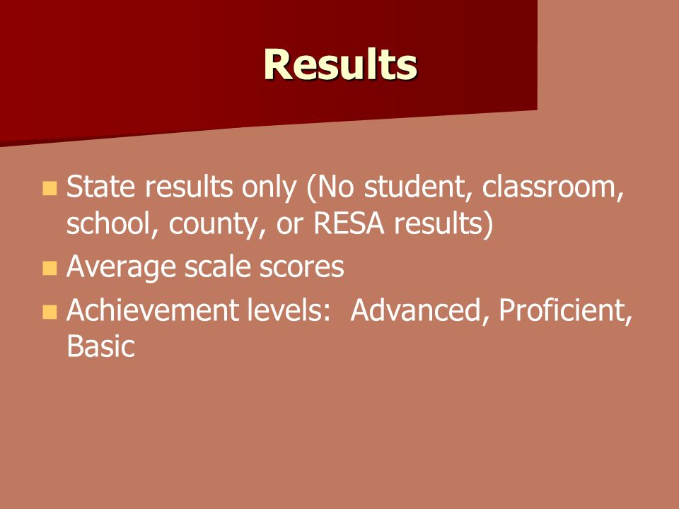 Results State results only (No student, classroom, school, county, or RESA results) Average scale scores Achievement levels: Advanced, Proficient, Basic