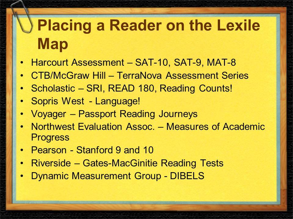 Placing a Reader on the Lexile Map Harcourt Assessment – SAT-10, SAT-9, MAT-8 CTB/McGraw Hill – TerraNova Assessment Series Scholastic – SRI, READ 180, Reading Counts.