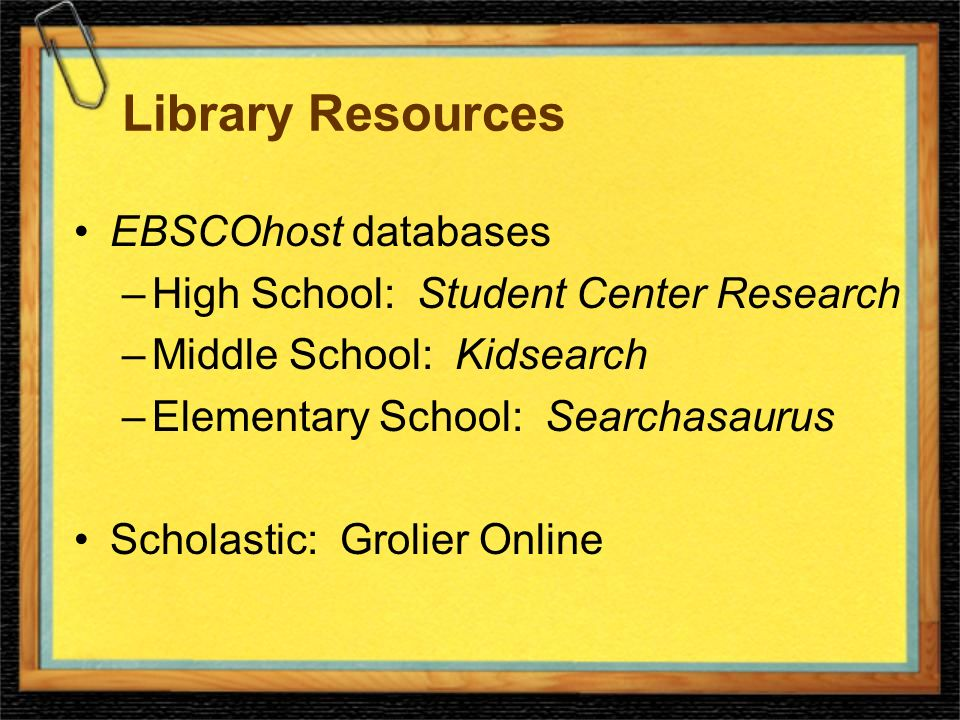 Library Resources EBSCOhost databases –High School: Student Center Research –Middle School: Kidsearch –Elementary School: Searchasaurus Scholastic: Grolier Online