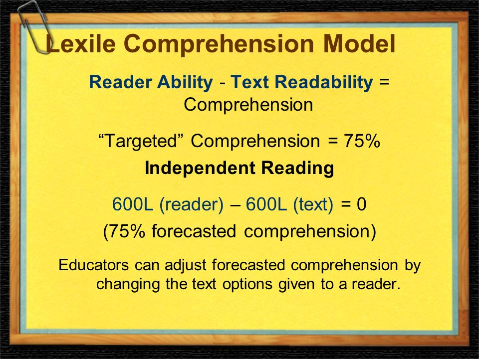 Lexile Comprehension Model Reader Ability - Text Readability = Comprehension Targeted Comprehension = 75% Independent Reading 600L (reader) – 600L (text) = 0 (75% forecasted comprehension) Educators can adjust forecasted comprehension by changing the text options given to a reader.