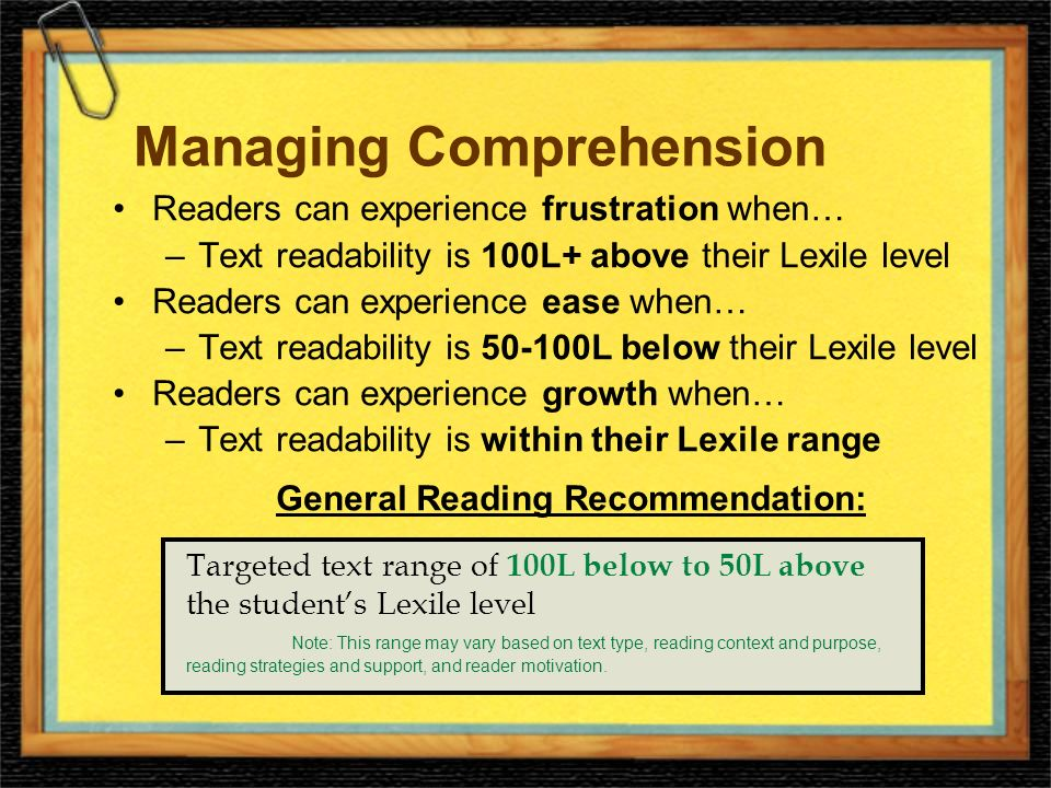 Managing Comprehension Readers can experience frustration when… –Text readability is 100L+ above their Lexile level Readers can experience ease when… –Text readability is 50-100L below their Lexile level Readers can experience growth when… –Text readability is within their Lexile range General Reading Recommendation: Targeted text range of 100L below to 50L above the students Lexile level Note: This range may vary based on text type, reading context and purpose, reading strategies and support, and reader motivation.