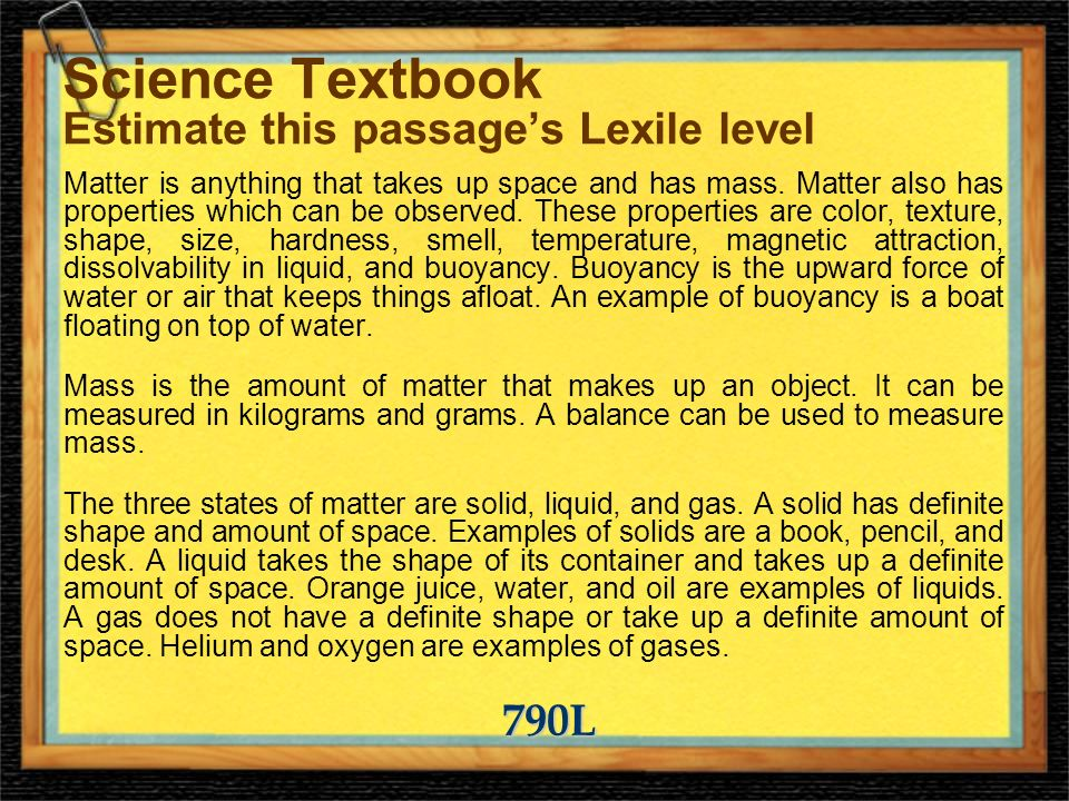 Science Textbook Estimate this passages Lexile level Matter is anything that takes up space and has mass.