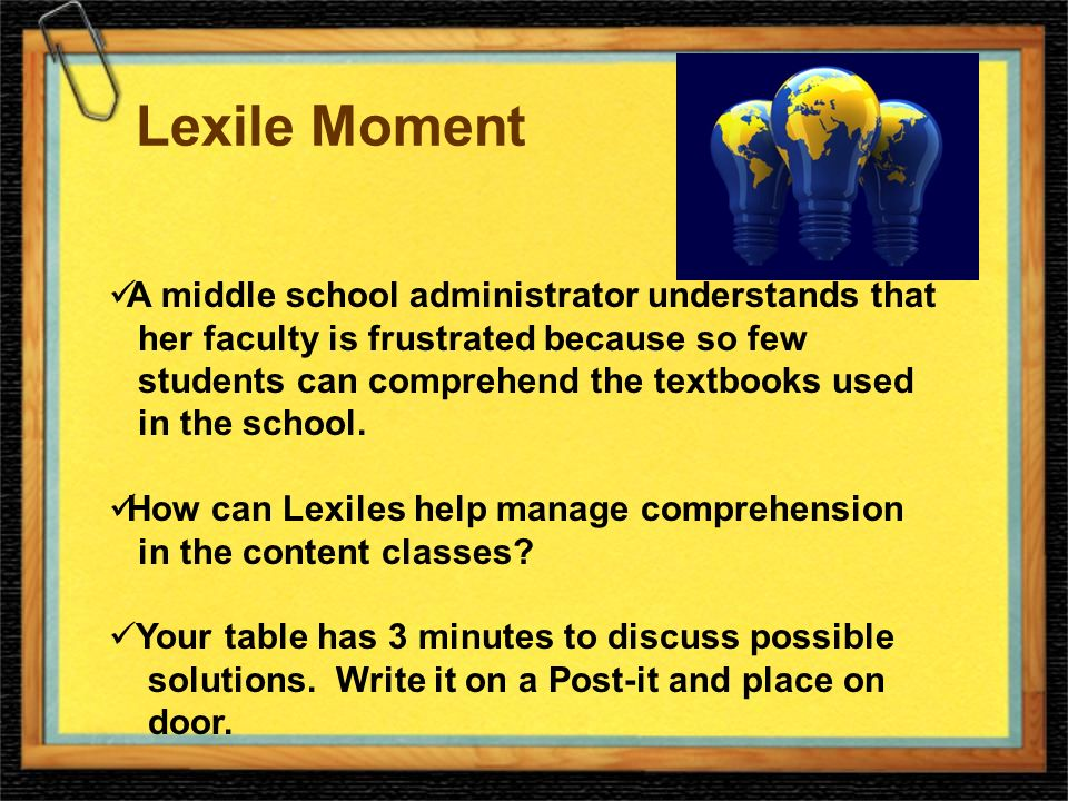 Lexile Moment A middle school administrator understands that her faculty is frustrated because so few students can comprehend the textbooks used in the school.