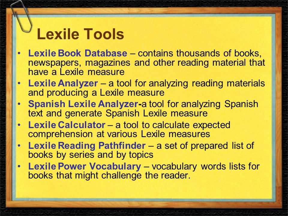Lexile Tools Lexile Book Database – contains thousands of books, newspapers, magazines and other reading material that have a Lexile measure Lexile Analyzer – a tool for analyzing reading materials and producing a Lexile measure Spanish Lexile Analyzer-a tool for analyzing Spanish text and generate Spanish Lexile measure Lexile Calculator – a tool to calculate expected comprehension at various Lexile measures Lexile Reading Pathfinder – a set of prepared list of books by series and by topics Lexile Power Vocabulary – vocabulary words lists for books that might challenge the reader.