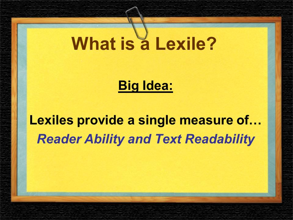 Lexile Framework Lexile measure –Numeric representation of readers ability or a texts difficulty –850L Lexile scale –Developmental scale for reading –Ranges from below 200L for beginning readers to above 1700L for advanced texts