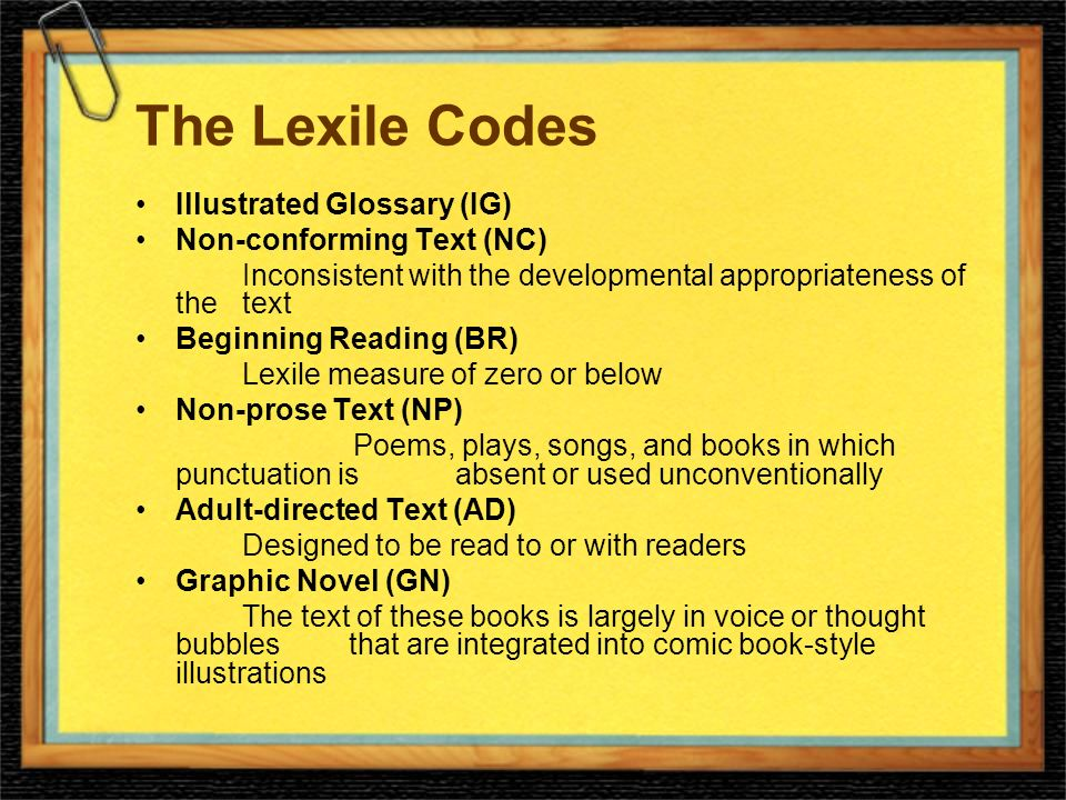 The Lexile Codes Illustrated Glossary (IG) Non-conforming Text (NC) Inconsistent with the developmental appropriateness of the text Beginning Reading (BR) Lexile measure of zero or below Non-prose Text (NP) Poems, plays, songs, and books in which punctuation is absent or used unconventionally Adult-directed Text (AD) Designed to be read to or with readers Graphic Novel (GN) The text of these books is largely in voice or thought bubbles that are integrated into comic book-style illustrations