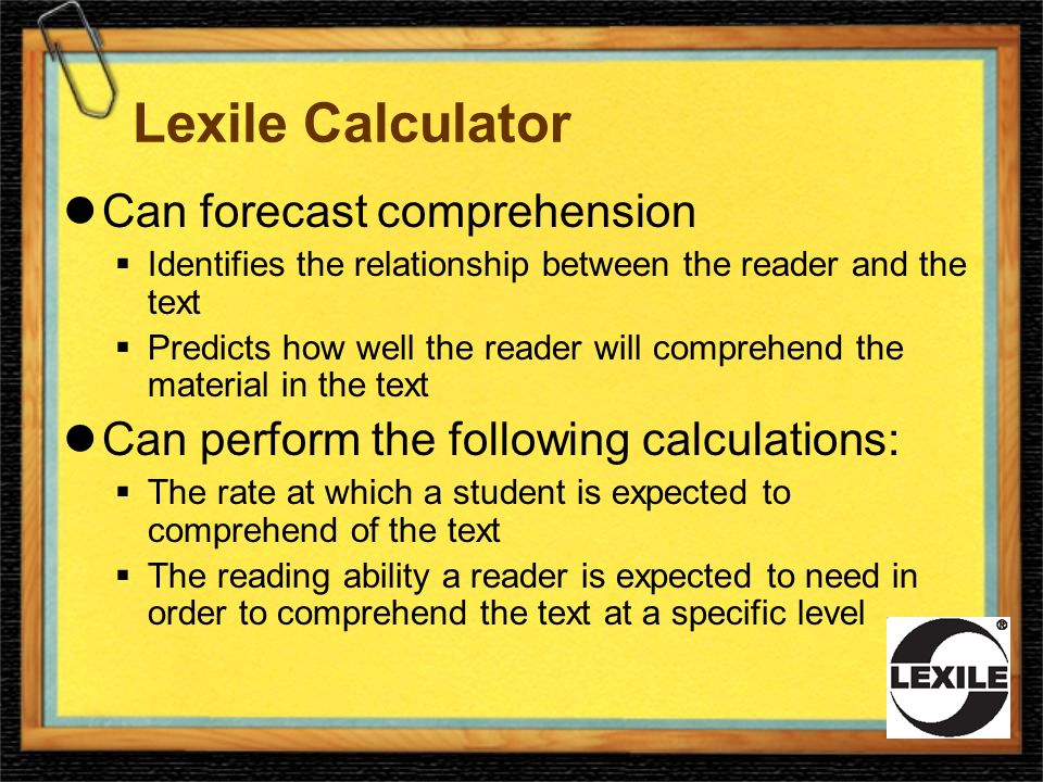 Lexile Calculator Can forecast comprehension Identifies the relationship between the reader and the text Predicts how well the reader will comprehend the material in the text Can perform the following calculations: The rate at which a student is expected to comprehend of the text The reading ability a reader is expected to need in order to comprehend the text at a specific level