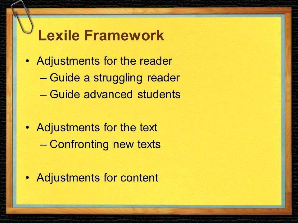Lexile Framework Adjustments for the reader –Guide a struggling reader –Guide advanced students Adjustments for the text –Confronting new texts Adjustments for content