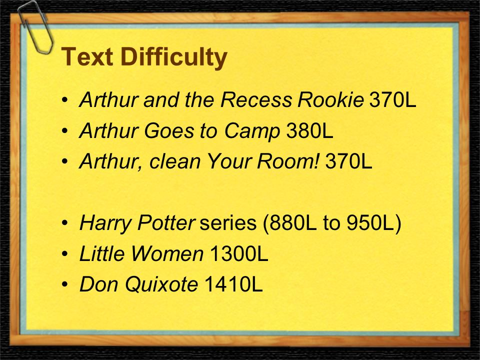 Text Difficulty Arthur and the Recess Rookie 370L Arthur Goes to Camp 380L Arthur, clean Your Room.