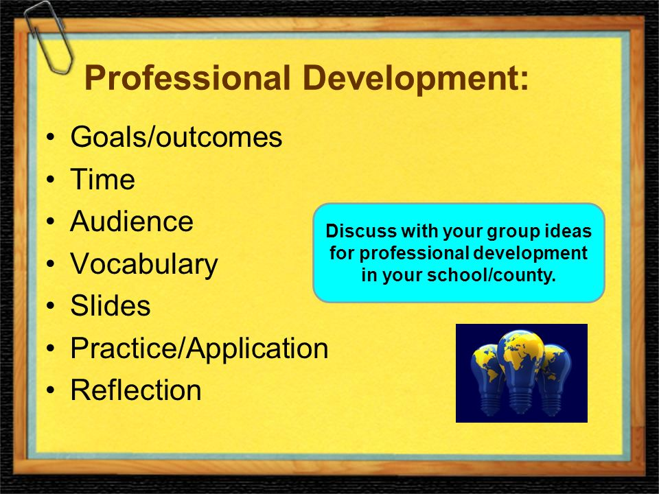 Professional Development: Goals/outcomes Time Audience Vocabulary Slides Practice/Application Reflection Discuss with your group ideas for professional development in your school/county.