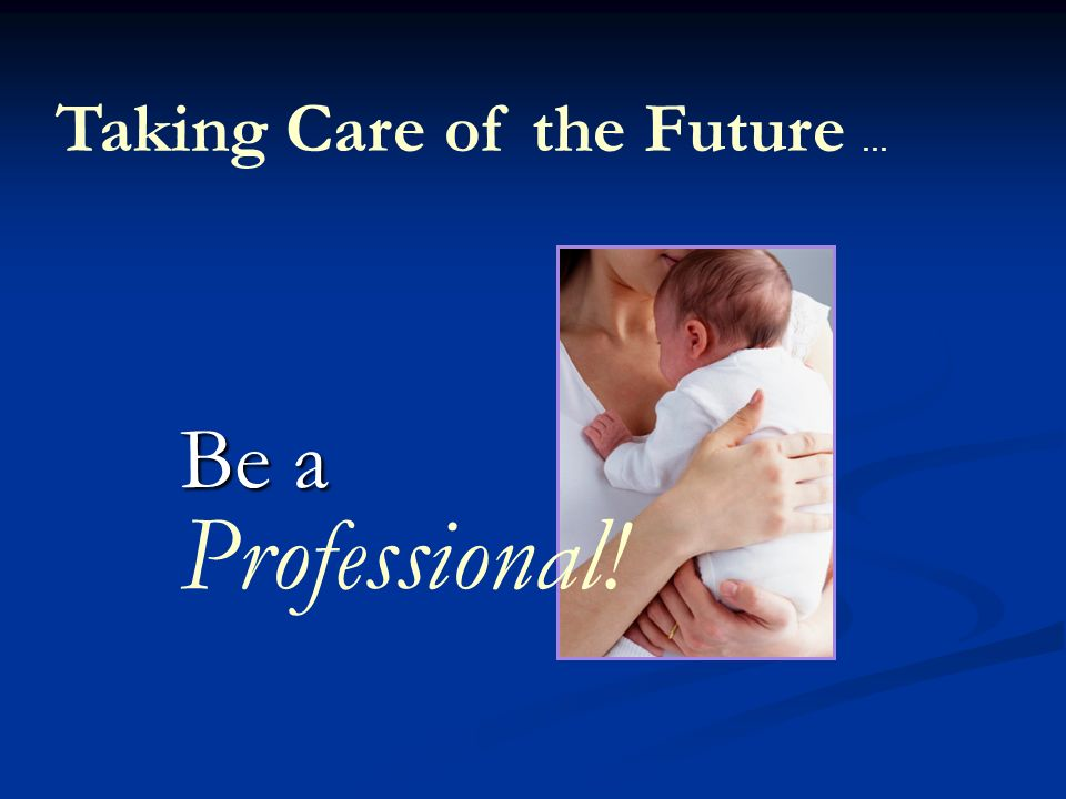 Be a Professional! Taking Care of the Future …