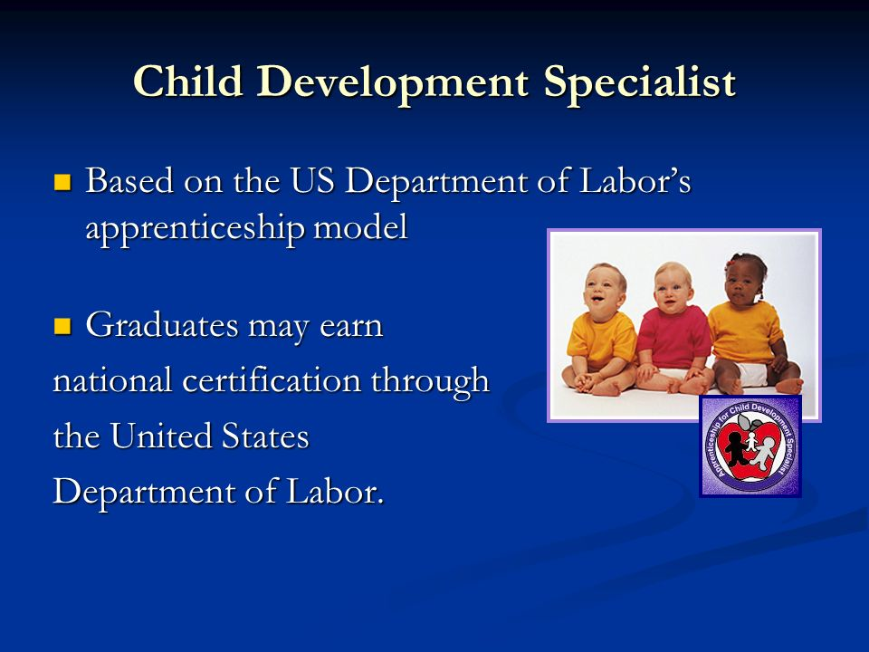 Child Development Specialist Based on the US Department of Labors apprenticeship model Based on the US Department of Labors apprenticeship model Graduates may earn Graduates may earn national certification through the United States Department of Labor.