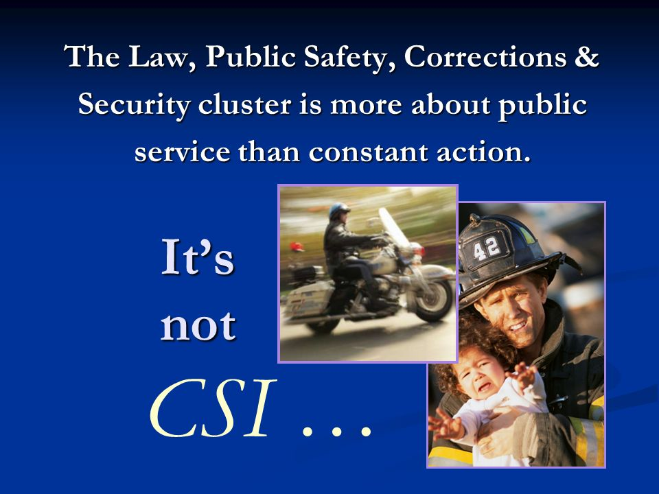 Its not The Law, Public Safety, Corrections & Security cluster is more about public service than constant action.