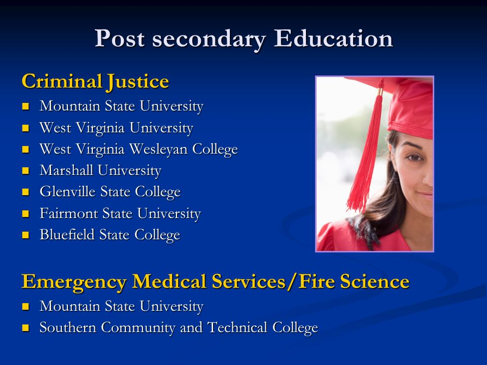 Post secondary Education Criminal Justice Mountain State University Mountain State University West Virginia University West Virginia University West Virginia Wesleyan College West Virginia Wesleyan College Marshall University Marshall University Glenville State College Glenville State College Fairmont State University Fairmont State University Bluefield State College Bluefield State College Emergency Medical Services/Fire Science Mountain State University Mountain State University Southern Community and Technical College Southern Community and Technical College