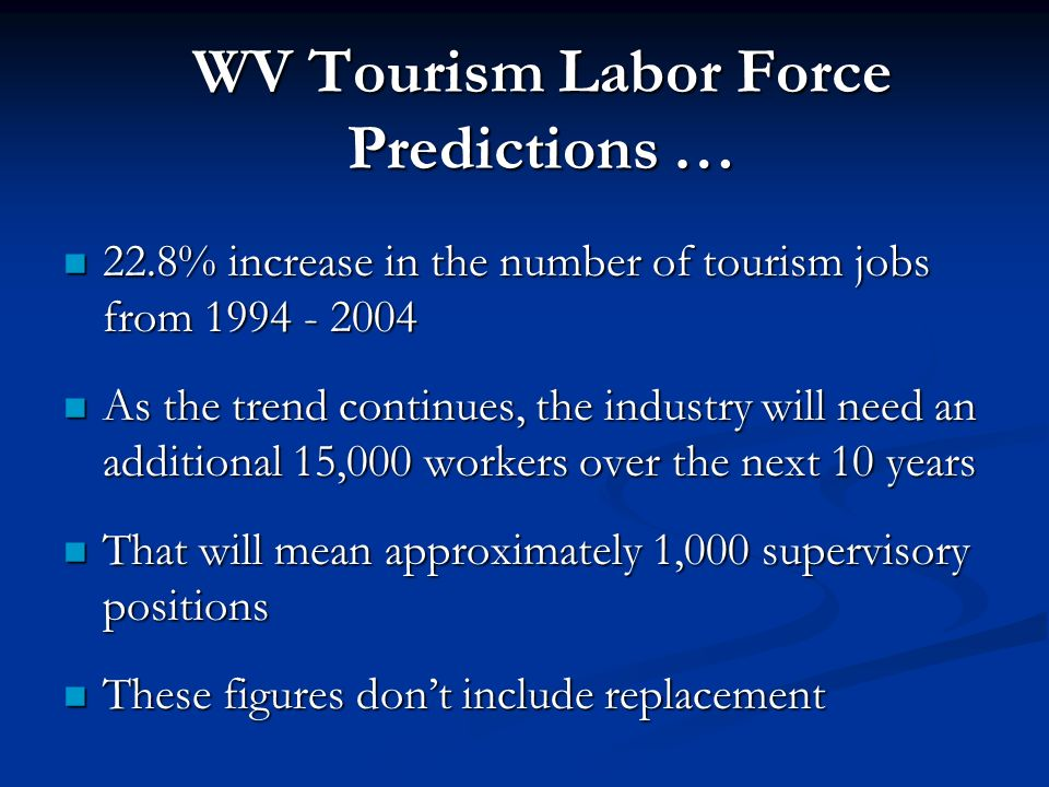 WV Tourism Labor Force Predictions … 22.8% increase in the number of tourism jobs from 1994 - 2004 As the trend continues, the industry will need an additional 15,000 workers over the next 10 years That will mean approximately 1,000 supervisory positions These figures dont include replacement