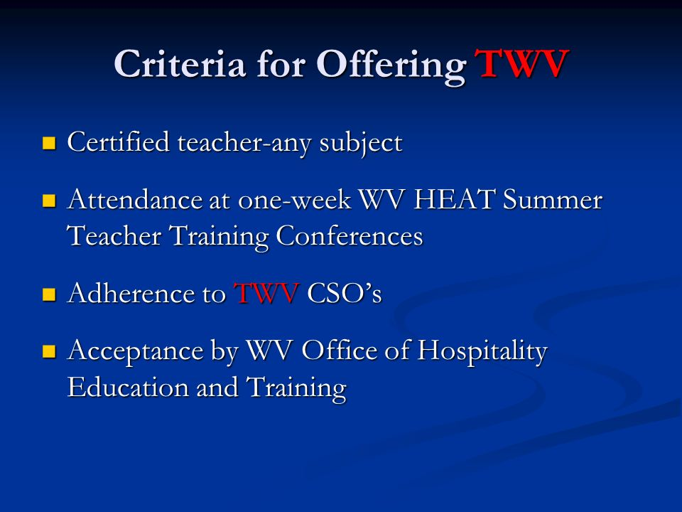 Criteria for Offering TWV Certified teacher-any subject Certified teacher-any subject Attendance at one-week WV HEAT Summer Teacher Training Conferences Attendance at one-week WV HEAT Summer Teacher Training Conferences Adherence to TWV CSOs Adherence to TWV CSOs Acceptance by WV Office of Hospitality Education and Training Acceptance by WV Office of Hospitality Education and Training