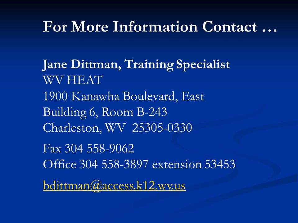 For More Information Contact … Jane Dittman, Training Specialist WV HEAT 1900 Kanawha Boulevard, East Building 6, Room B-243 Charleston, WV 25305-0330 Fax 304 558-9062 Office 304 558-3897 extension 53453 bdittman@access.k12.wv.us