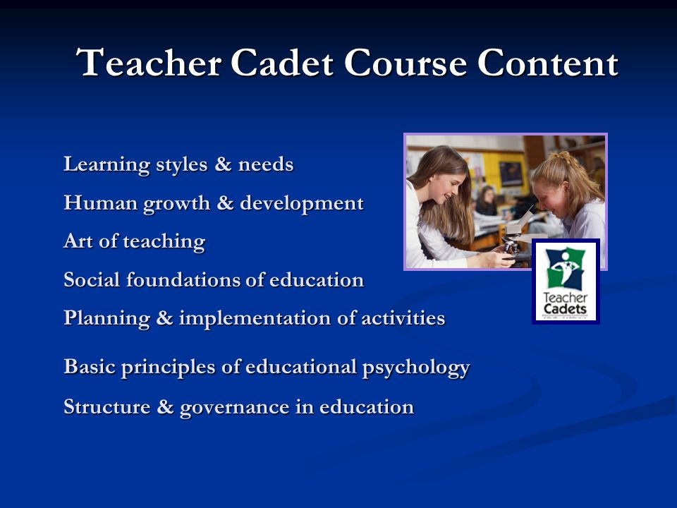 Teacher Cadet Course Content Learning styles & needs Human growth & development Art of teaching Social foundations of education Planning & implementation of activities Basic principles of educational psychology Structure & governance in education