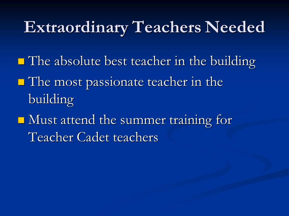 Extraordinary Teachers Needed The absolute best teacher in the building The absolute best teacher in the building The most passionate teacher in the building The most passionate teacher in the building Must attend the summer training for Teacher Cadet teachers Must attend the summer training for Teacher Cadet teachers