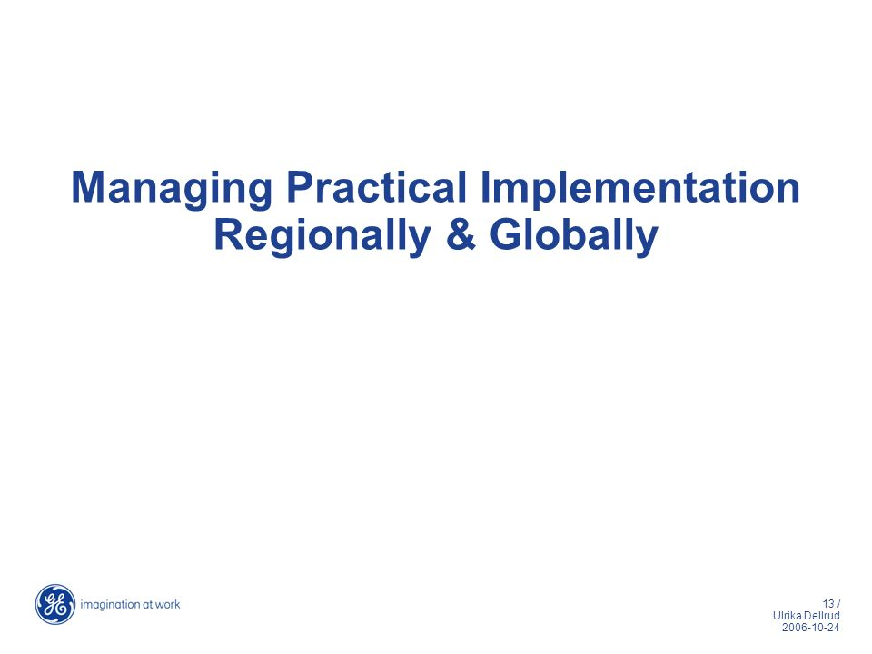 13 / Ulrika Dellrud 2006-10-24 Managing Practical Implementation Regionally & Globally