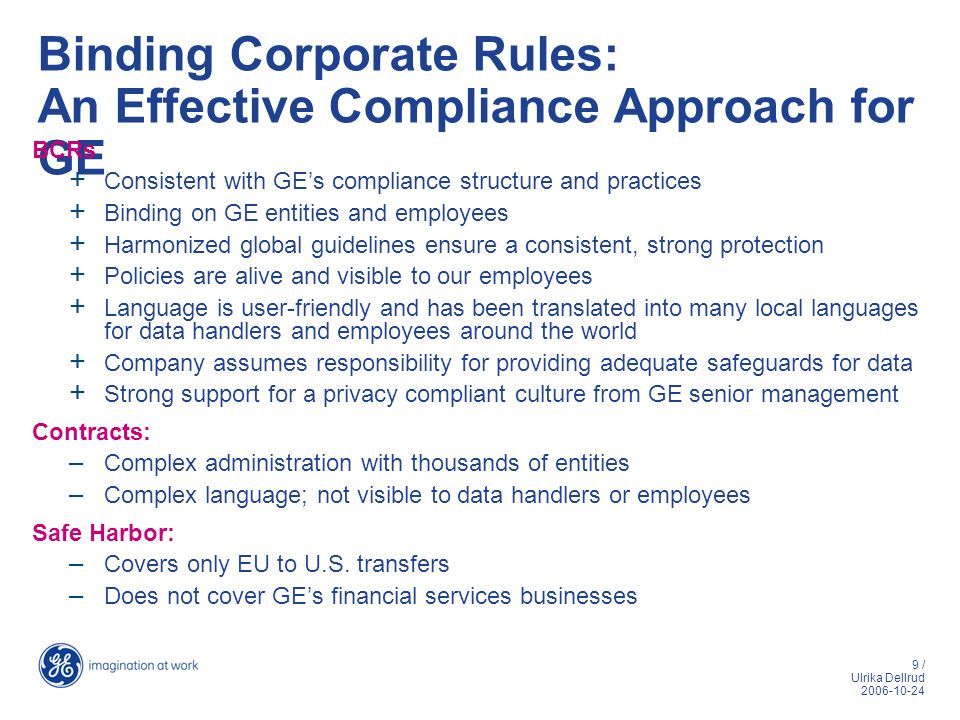 9 / Ulrika Dellrud 2006-10-24 Binding Corporate Rules: An Effective Compliance Approach for GE BCRs + Consistent with GEs compliance structure and pra
