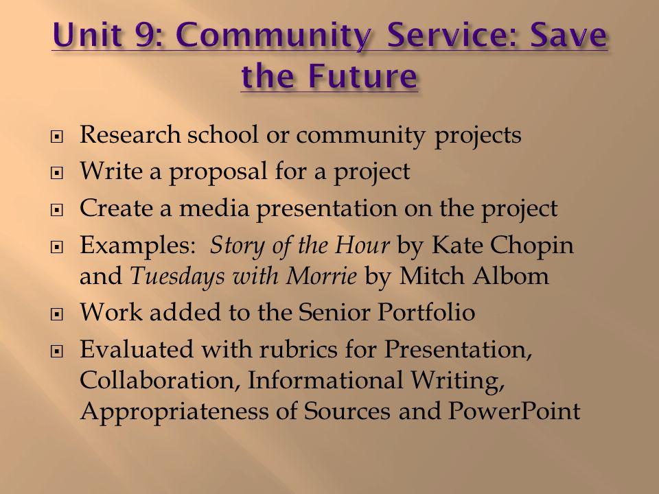 Research school or community projects Write a proposal for a project Create a media presentation on the project Examples: Story of the Hour by Kate Chopin and Tuesdays with Morrie by Mitch Albom Work added to the Senior Portfolio Evaluated with rubrics for Presentation, Collaboration, Informational Writing, Appropriateness of Sources and PowerPoint