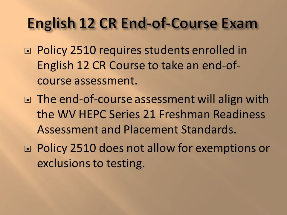 Policy 2510 requires students enrolled in English 12 CR Course to take an end-of- course assessment.