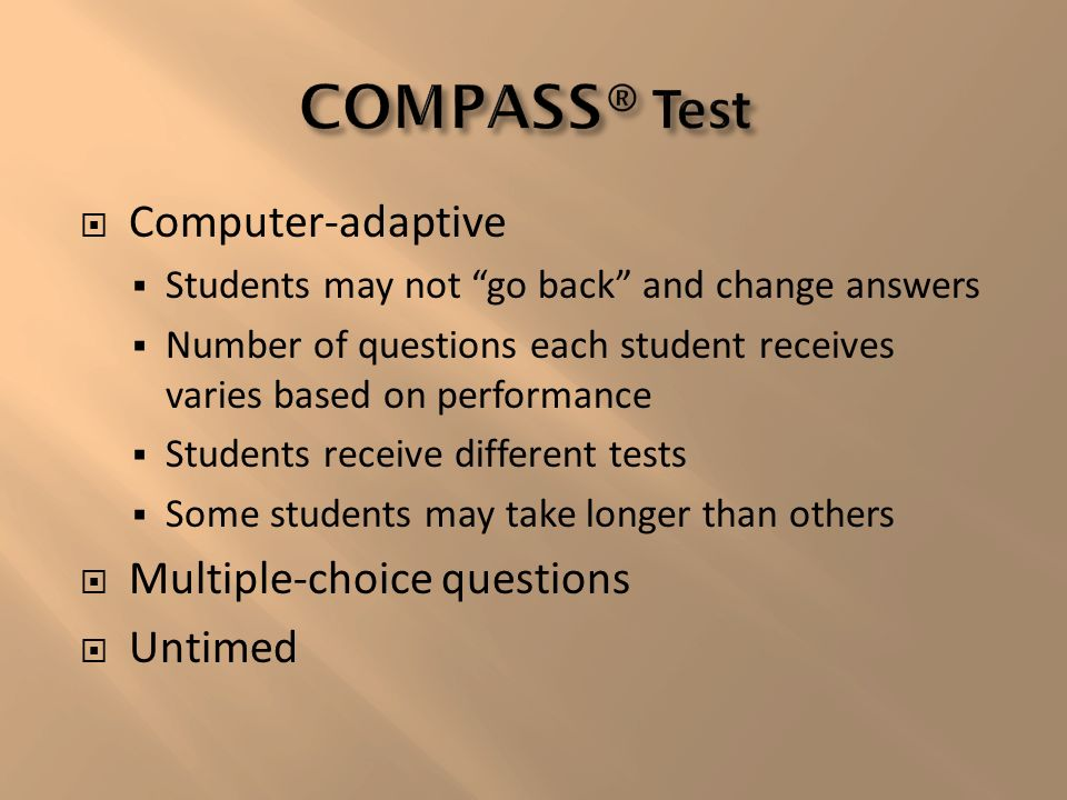 Computer-adaptive Students may not go back and change answers Number of questions each student receives varies based on performance Students receive different tests Some students may take longer than others Multiple-choice questions Untimed
