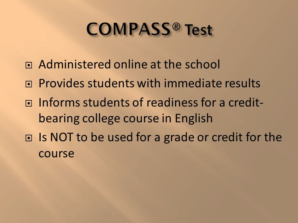 Administered online at the school Provides students with immediate results Informs students of readiness for a credit- bearing college course in English Is NOT to be used for a grade or credit for the course
