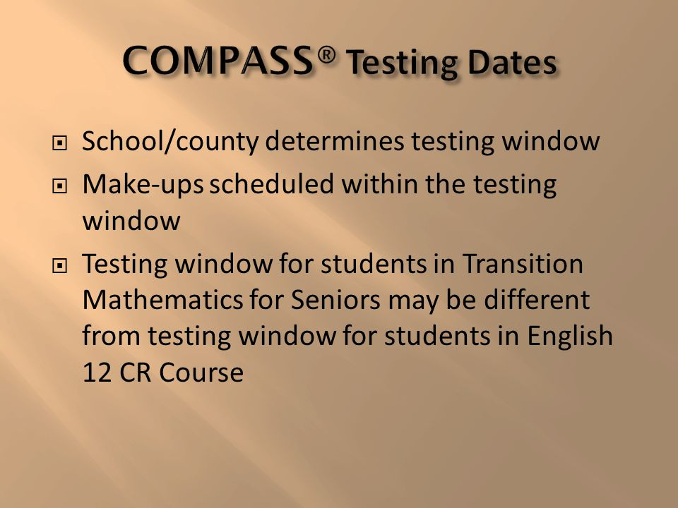 School/county determines testing window Make-ups scheduled within the testing window Testing window for students in Transition Mathematics for Seniors may be different from testing window for students in English 12 CR Course