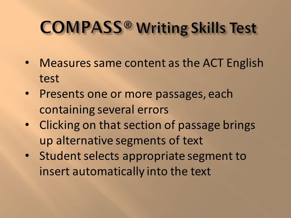 Measures same content as the ACT English test Presents one or more passages, each containing several errors Clicking on that section of passage brings up alternative segments of text Student selects appropriate segment to insert automatically into the text