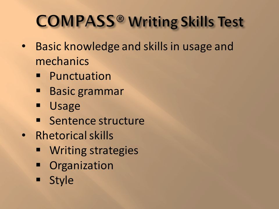 Basic knowledge and skills in usage and mechanics Punctuation Basic grammar Usage Sentence structure Rhetorical skills Writing strategies Organization Style