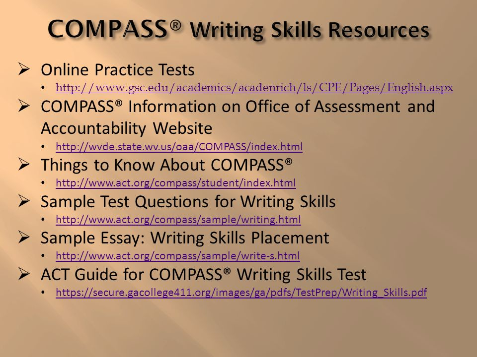Online Practice Tests http://www.gsc.edu/academics/acadenrich/ls/CPE/Pages/English.aspx COMPASS® Information on Office of Assessment and Accountability Website http://wvde.state.wv.us/oaa/COMPASS/index.html Things to Know About COMPASS® http://www.act.org/compass/student/index.html Sample Test Questions for Writing Skills http://www.act.org/compass/sample/writing.html Sample Essay: Writing Skills Placement http://www.act.org/compass/sample/write-s.html ACT Guide for COMPASS® Writing Skills Test https://secure.gacollege411.org/images/ga/pdfs/TestPrep/Writing_Skills.pdf