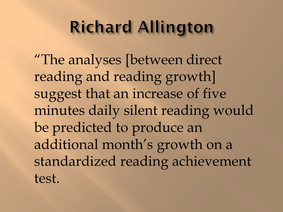 The analyses [between direct reading and reading growth] suggest that an increase of five minutes daily silent reading would be predicted to produce an additional months growth on a standardized reading achievement test.