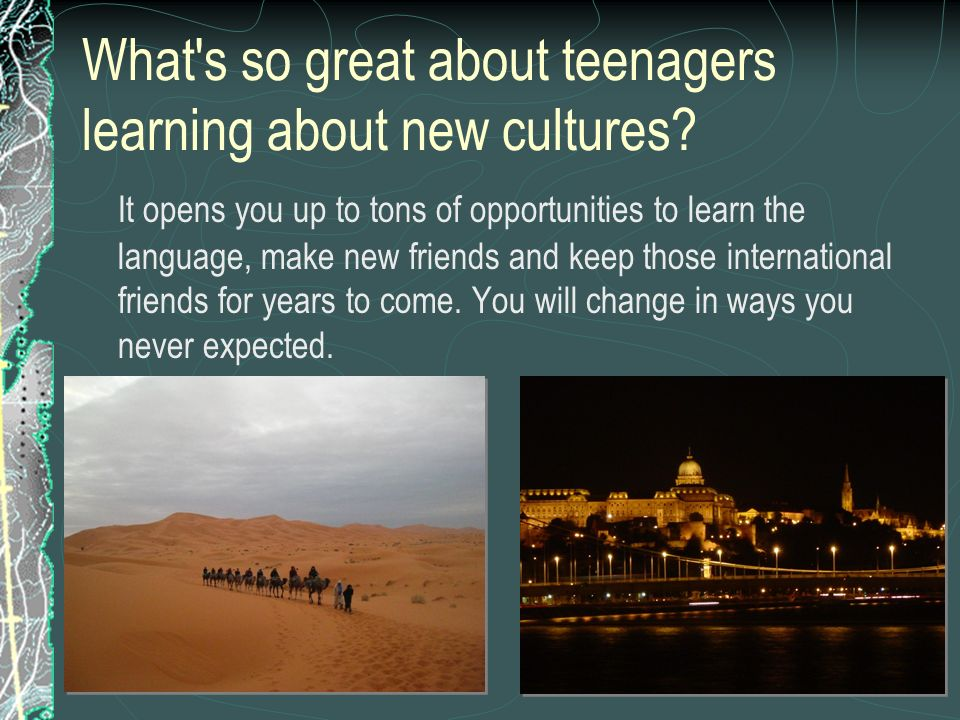 What's so great about teenagers learning about new cultures? It opens you up to tons of opportunities to learn the language, make new friends and keep