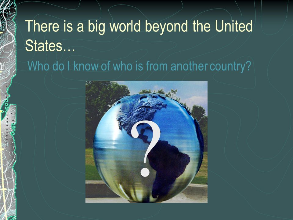 There is a big world beyond the United States… Who do I know of who is from another country
