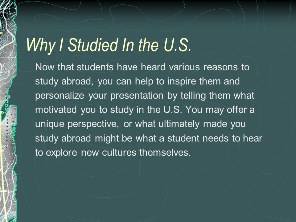Why I Studied In the U.S. Now that students have heard various reasons to study abroad, you can help to inspire them and personalize your presentation