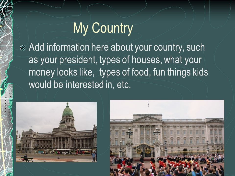 My Country Add information here about your country, such as your president, types of houses, what your money looks like, types of food, fun things kids would be interested in, etc.
