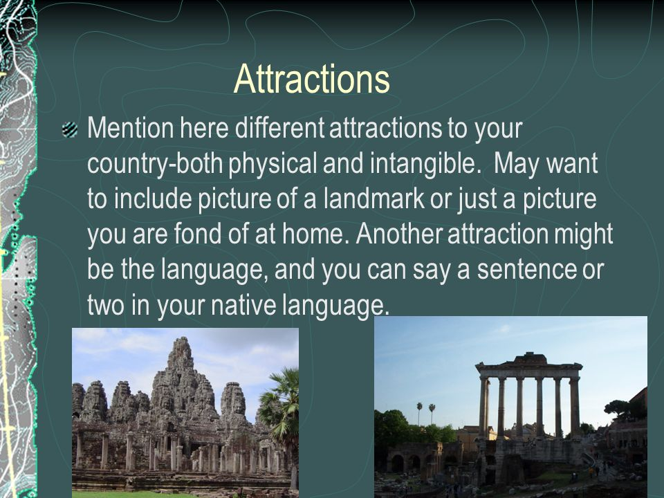 Attractions Mention here different attractions to your country-both physical and intangible. May want to include picture of a landmark or just a pictu
