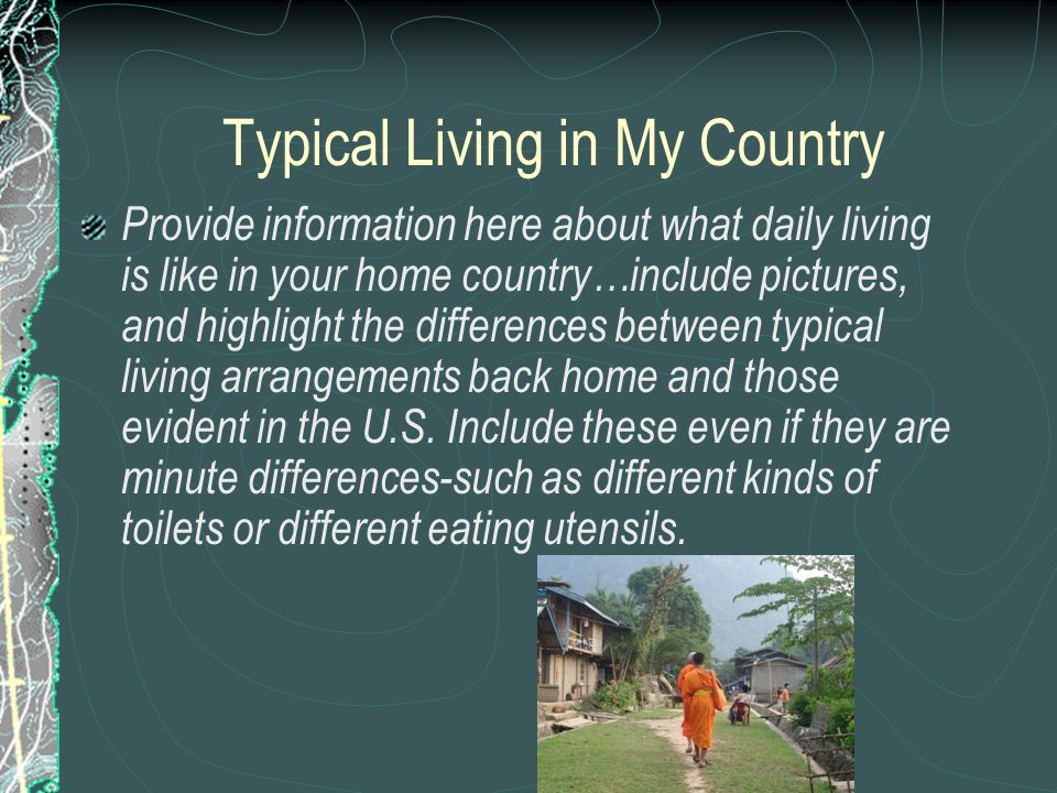 Typical Living in My Country Provide information here about what daily living is like in your home country…include pictures, and highlight the differences between typical living arrangements back home and those evident in the U.S.