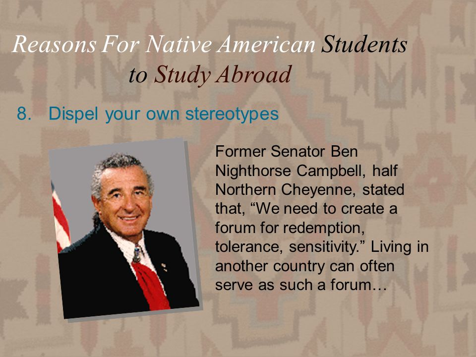 22 8.Dispel your own stereotypes Reasons For Native American Students to Study Abroad Former Senator Ben Nighthorse Campbell, half Northern Cheyenne, stated that, We need to create a forum for redemption, tolerance, sensitivity.