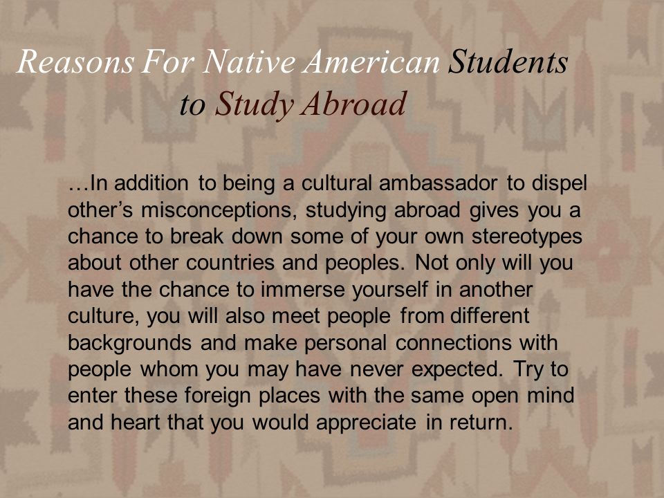 23 Reasons For Native American Students to Study Abroad …In addition to being a cultural ambassador to dispel others misconceptions, studying abroad gives you a chance to break down some of your own stereotypes about other countries and peoples.