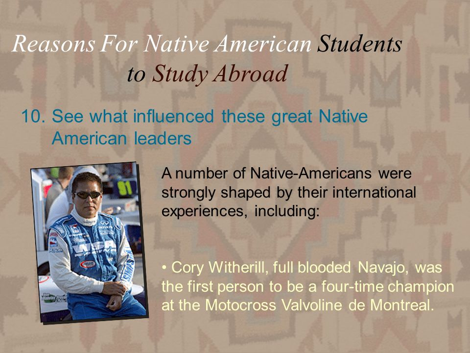 25 10.See what influenced these great Native American leaders Reasons For Native American Students to Study Abroad A number of Native-Americans were strongly shaped by their international experiences, including: Cory Witherill, full blooded Navajo, was the first person to be a four-time champion at the Motocross Valvoline de Montreal.
