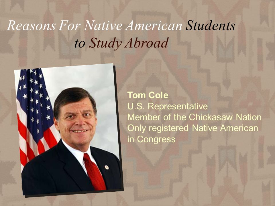 27 Reasons For Native American Students to Study Abroad Tom Cole U.S. Representative Member of the Chickasaw Nation Only registered Native American in