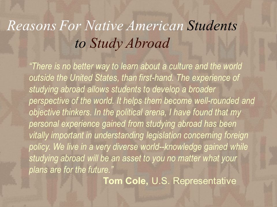 28 Reasons For Native American Students to Study Abroad There is no better way to learn about a culture and the world outside the United States, than first-hand.