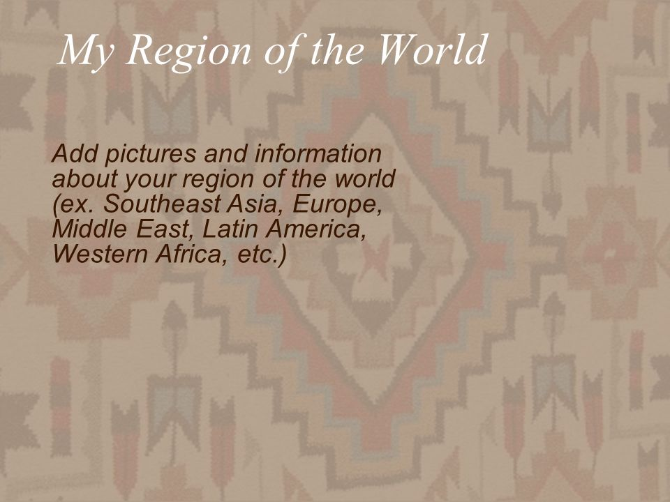 My Region of the World Add pictures and information about your region of the world (ex.