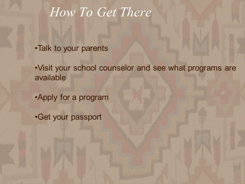 How To Get There Talk to your parents Visit your school counselor and see what programs are available Apply for a program Get your passport