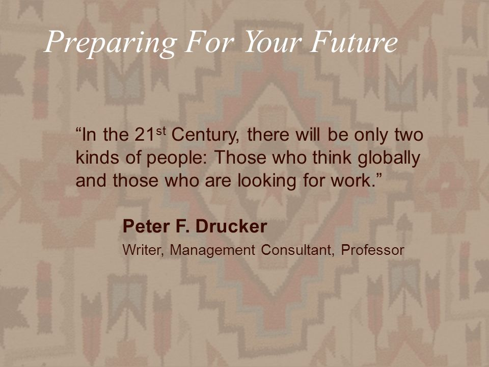 Preparing For Your Future In the 21 st Century, there will be only two kinds of people: Those who think globally and those who are looking for work. P